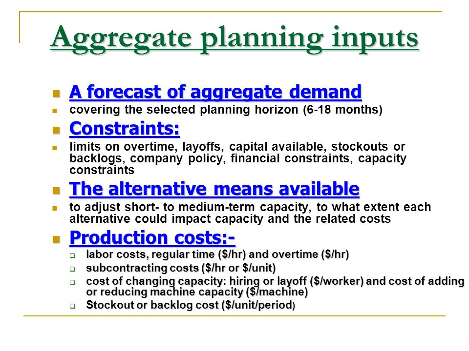 Aggregate planning inputs A forecast of aggregate demand A forecast of aggregate demand covering the selected planning horizon (6-18 months) Constrain