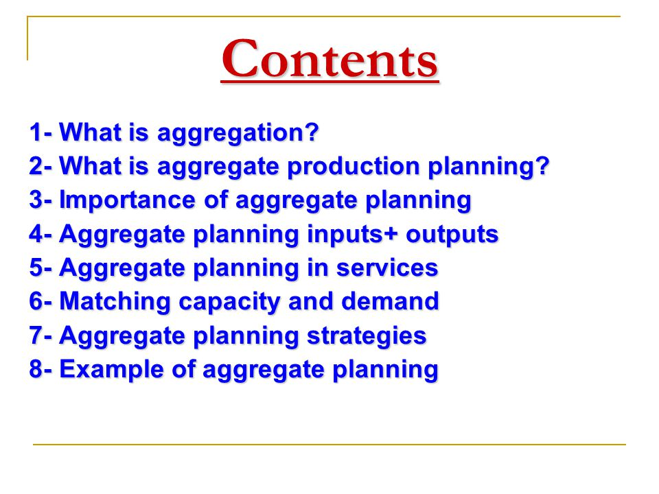 Contents 1- What is aggregation? 2- What is aggregate production planning? 3- Importance of aggregate planning 4- Aggregate planning inputs+ outputs 5