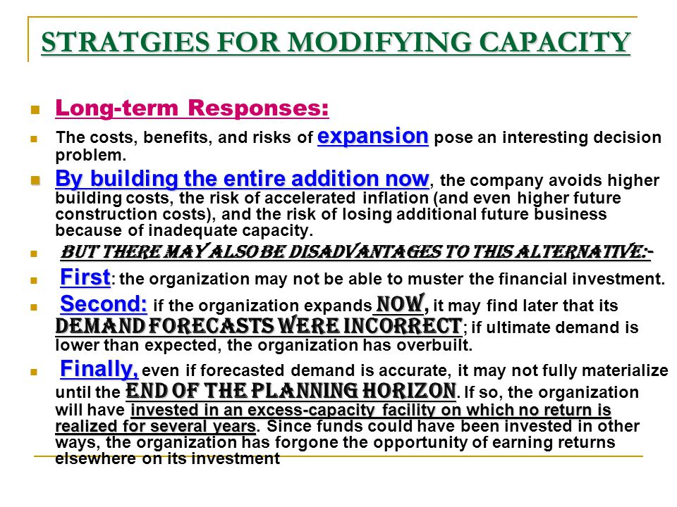 STRATGIES FOR MODIFYING CAPACITY Long-term Responses: expansion The costs, benefits, and risks of expansion pose an interesting decision problem. By b