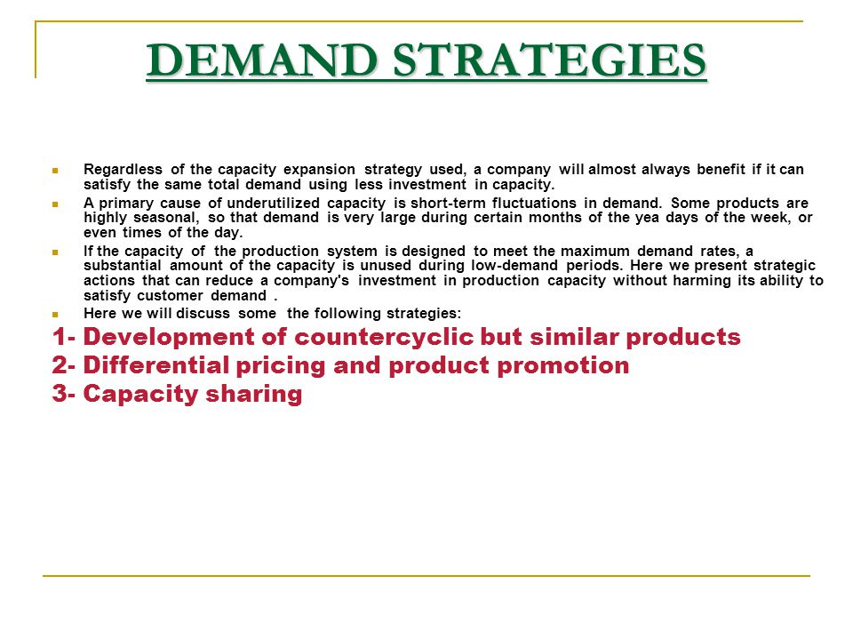 DEMAND STRATEGIES Regardless of the capacity expansion strategy used, a company will almost always benefit if it can satisfy the same total demand usi