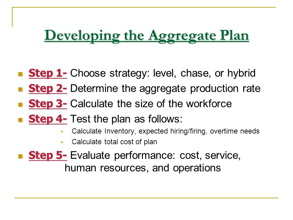 Developing the Aggregate Plan Step 1- Step 1- Choose strategy: level, chase, or hybrid Step 2- Step 2- Determine the aggregate production rate Step 3-