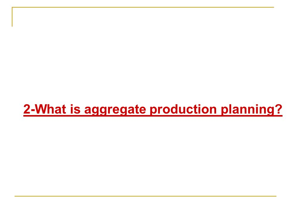 2-What is aggregate production planning?