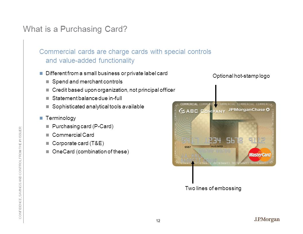 CONFIDENCE, SAVINGS AND CONTROL FROM THE #1 ISSUER 12 What is a Purchasing Card.