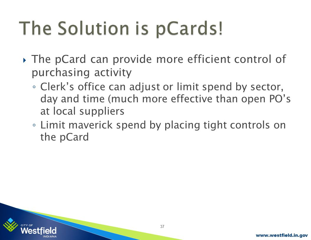 www.westfield.in.gov  The pCard can provide more efficient control of purchasing activity ◦ Clerk's office can adjust or limit spend by sector, day and time (much more effective than open PO's at local suppliers ◦ Limit maverick spend by placing tight controls on the pCard 37