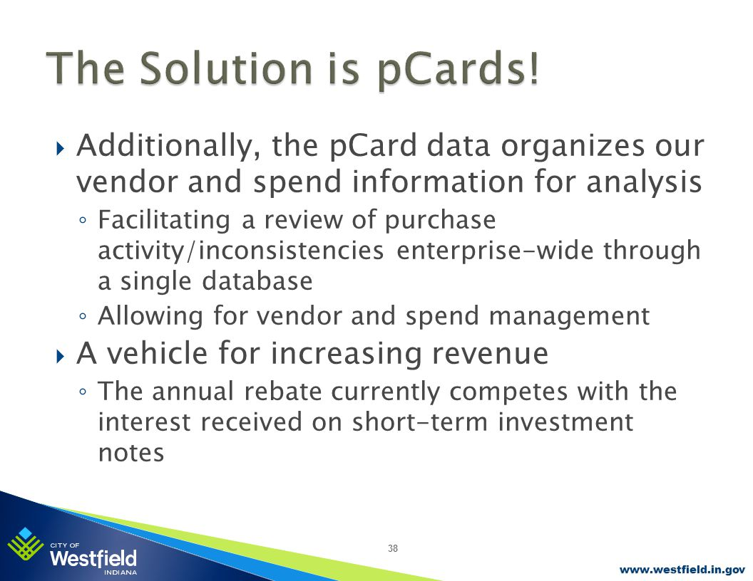www.westfield.in.gov  Additionally, the pCard data organizes our vendor and spend information for analysis ◦ Facilitating a review of purchase activity/inconsistencies enterprise-wide through a single database ◦ Allowing for vendor and spend management  A vehicle for increasing revenue ◦ The annual rebate currently competes with the interest received on short-term investment notes 38