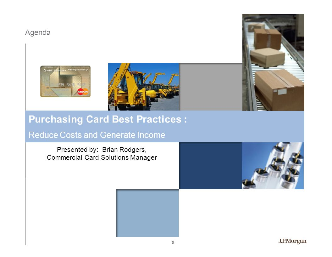 Agenda Purchasing Card Best Practices : Reduce Costs and Generate Income Presented by: Brian Rodgers, Commercial Card Solutions Manager 8