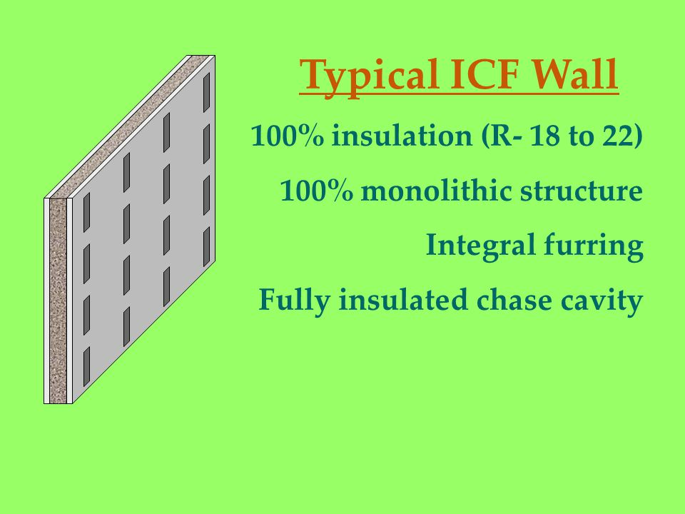 100% insulation (R- 18 to 22) 100% monolithic structure Integral furring Fully insulated chase cavity Typical ICF Wall