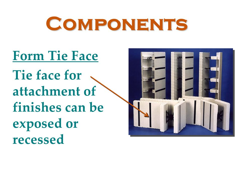 Components Form Tie Face Tie face for attachment of finishes can be exposed or recessed
