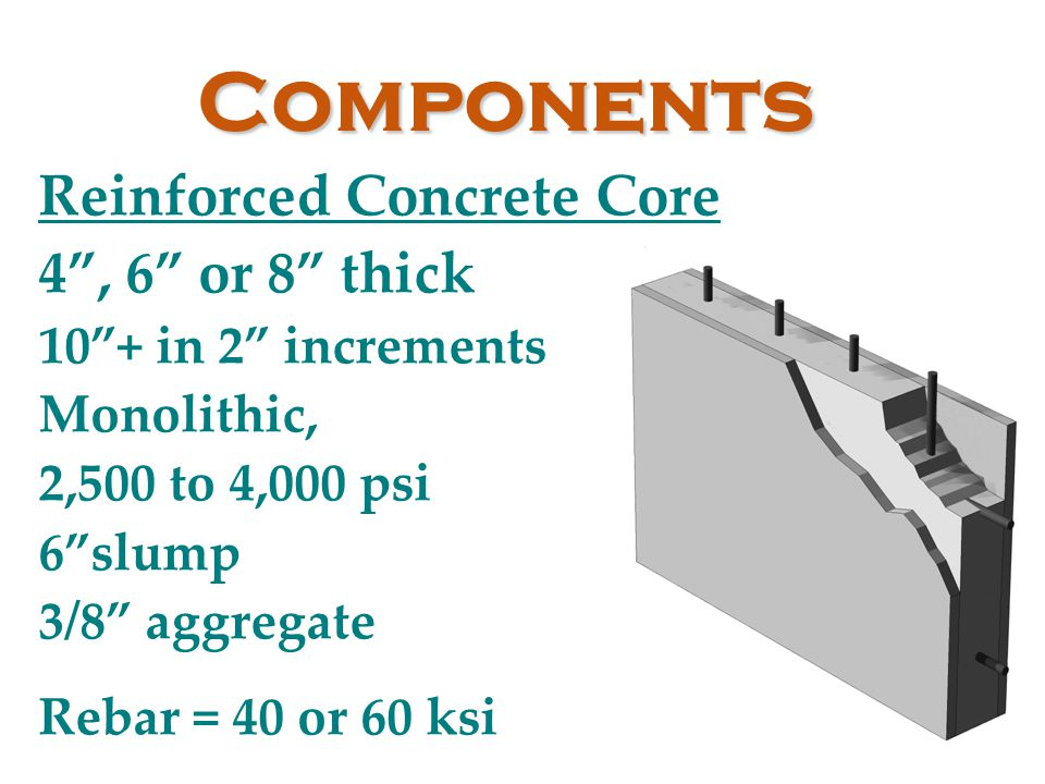 "Components Reinforced Concrete Core 4"", 6"" or 8"" thick 10""+ in 2"" increments Monolithic, 2,500 to 4,000 psi 6""slump 3/8"" aggregate Rebar = 40 or 60 ks"