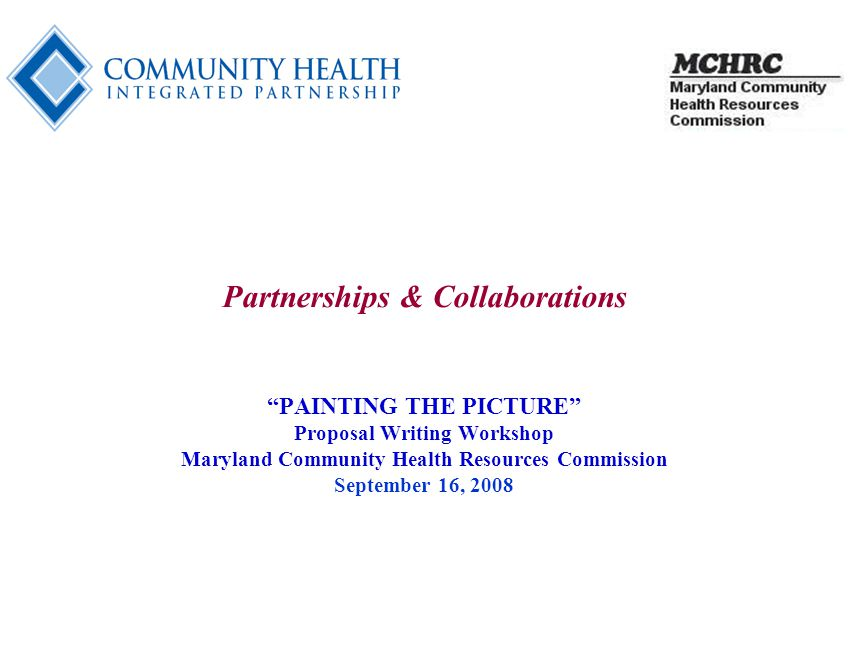 1 Partnerships & Collaborations PAINTING THE PICTURE Proposal Writing Workshop Maryland Community Health Resources Commission September 16, 2008