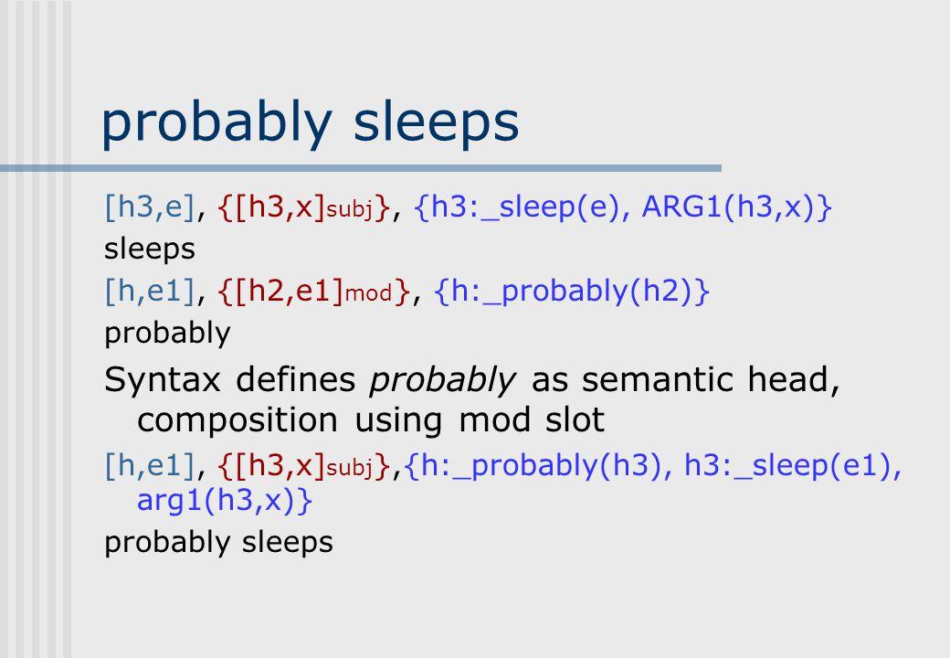 Lexicalized composition [h,e1], {[h3,x] subj }, {h:_probably(h2), h3:_sleep(e), arg1(h3,x)}, {e1=e},{h2 qeq h3} 1.