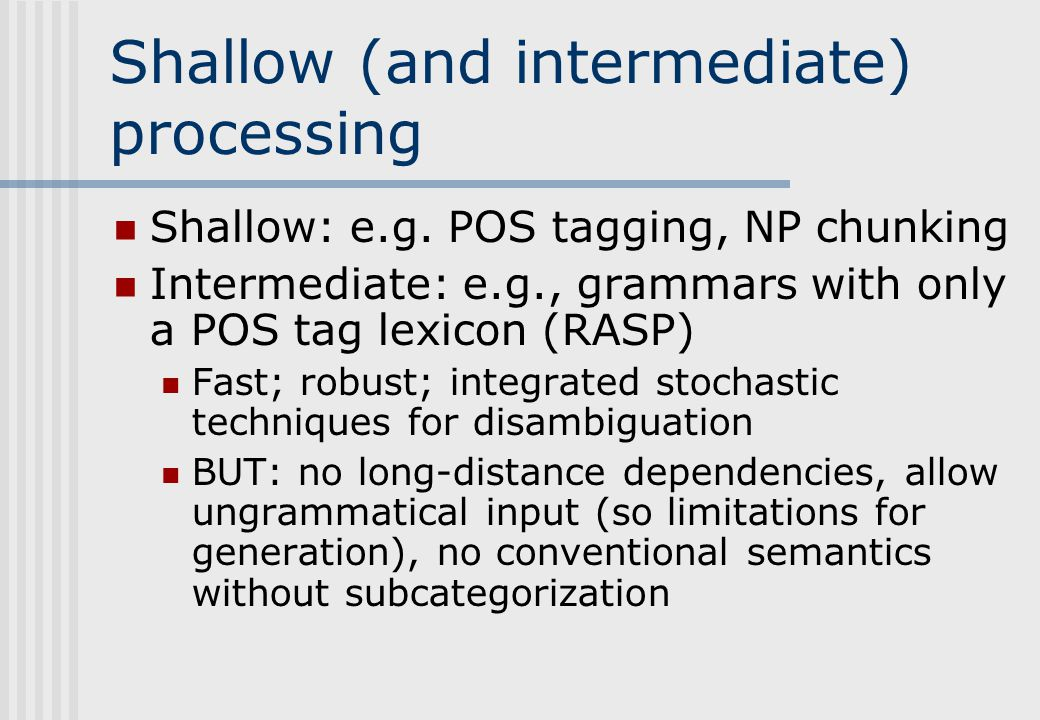 Deep processing Detailed, linguistically-motivated, e.g., HPSG, LFG, TAG, varieties of CG Precise; detailed compositional semantics possible; generation as well as parsing Some are broad coverage and fast enough for real time applications BUT: not robust (coverage gaps, ill-formed input), too slow for IE etc, massive ambiguity