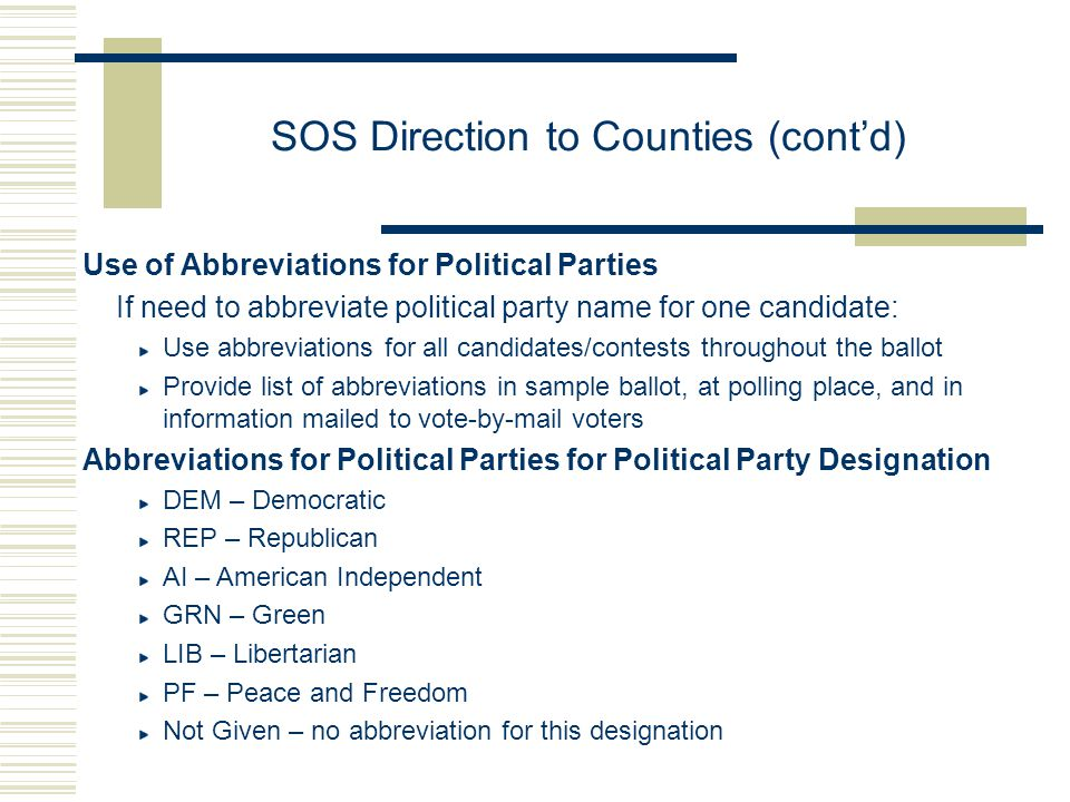 SOS Direction to Counties (cont'd) Use of Abbreviations for Political Parties If need to abbreviate political party name for one candidate: Use abbreviations for all candidates/contests throughout the ballot Provide list of abbreviations in sample ballot, at polling place, and in information mailed to vote-by-mail voters Abbreviations for Political Parties for Political Party Designation DEM – Democratic REP – Republican AI – American Independent GRN – Green LIB – Libertarian PF – Peace and Freedom Not Given – no abbreviation for this designation