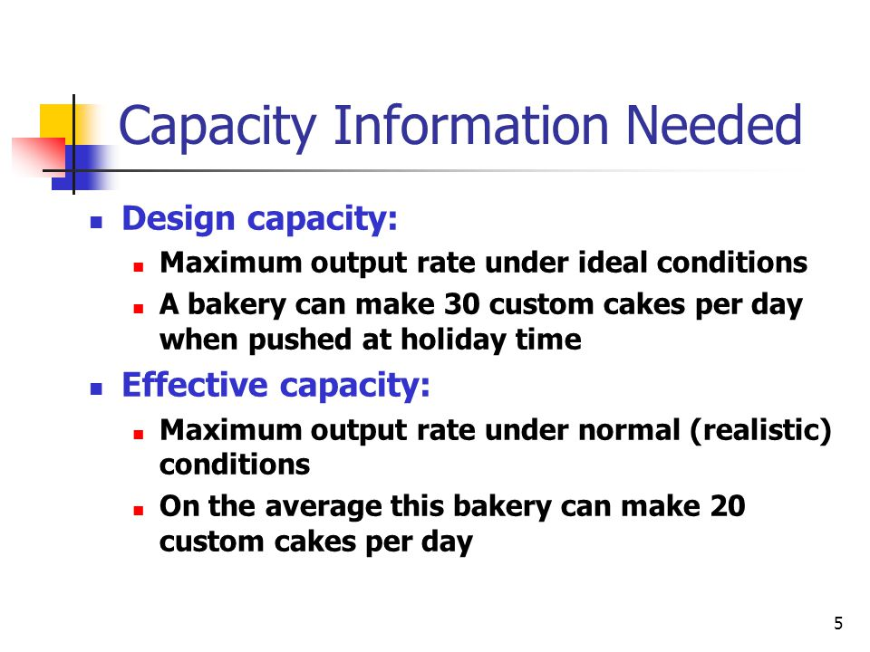 5 Capacity Information Needed Design capacity: Maximum output rate under ideal conditions A bakery can make 30 custom cakes per day when pushed at holiday time Effective capacity: Maximum output rate under normal (realistic) conditions On the average this bakery can make 20 custom cakes per day