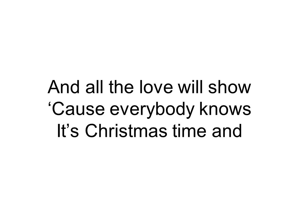 And all the love will show 'Cause everybody knows It's Christmas time and