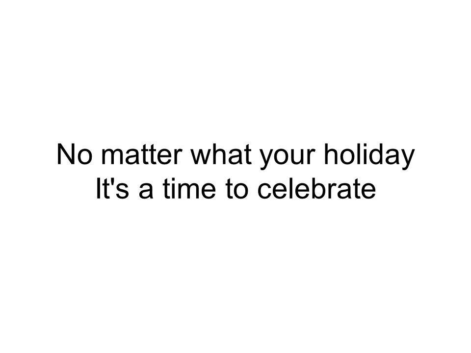 No matter what your holiday It s a time to celebrate