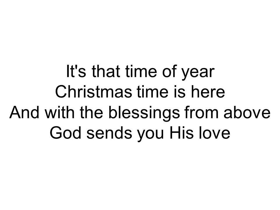 It s that time of year Christmas time is here And with the blessings from above God sends you His love