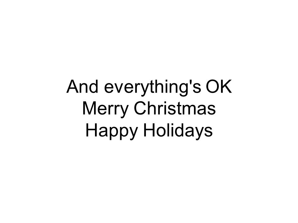 And everything s OK Merry Christmas Happy Holidays
