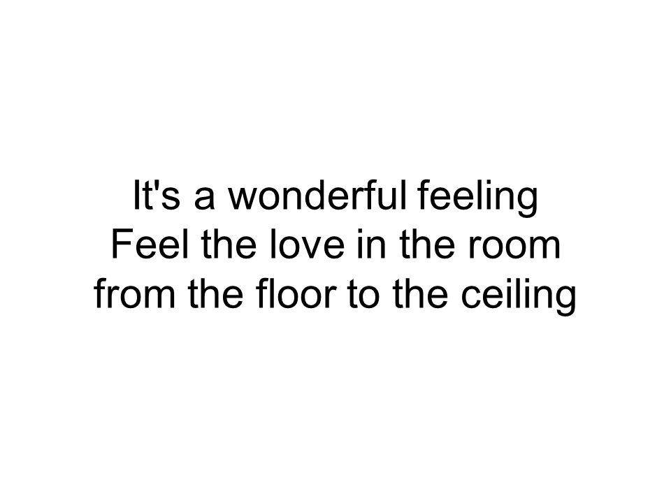 It s a wonderful feeling Feel the love in the room from the floor to the ceiling