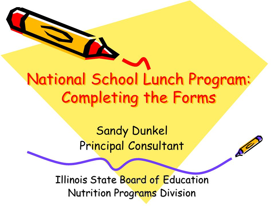 National School Lunch Program: Completing the Forms Sandy Dunkel Principal Consultant Illinois State Board of Education Nutrition Programs Division