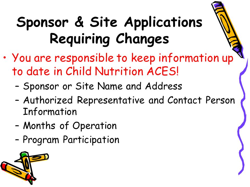 Sponsor & Site Applications Requiring Changes You are responsible to keep information up to date in Child Nutrition ACES.