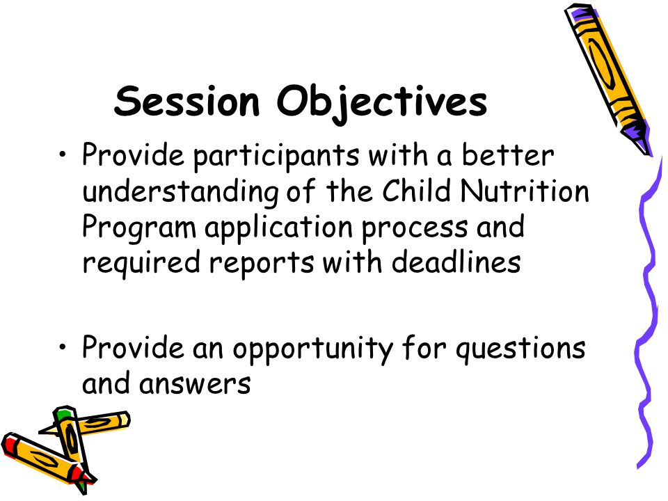 Session Objectives Provide participants with a better understanding of the Child Nutrition Program application process and required reports with deadlines Provide an opportunity for questions and answers