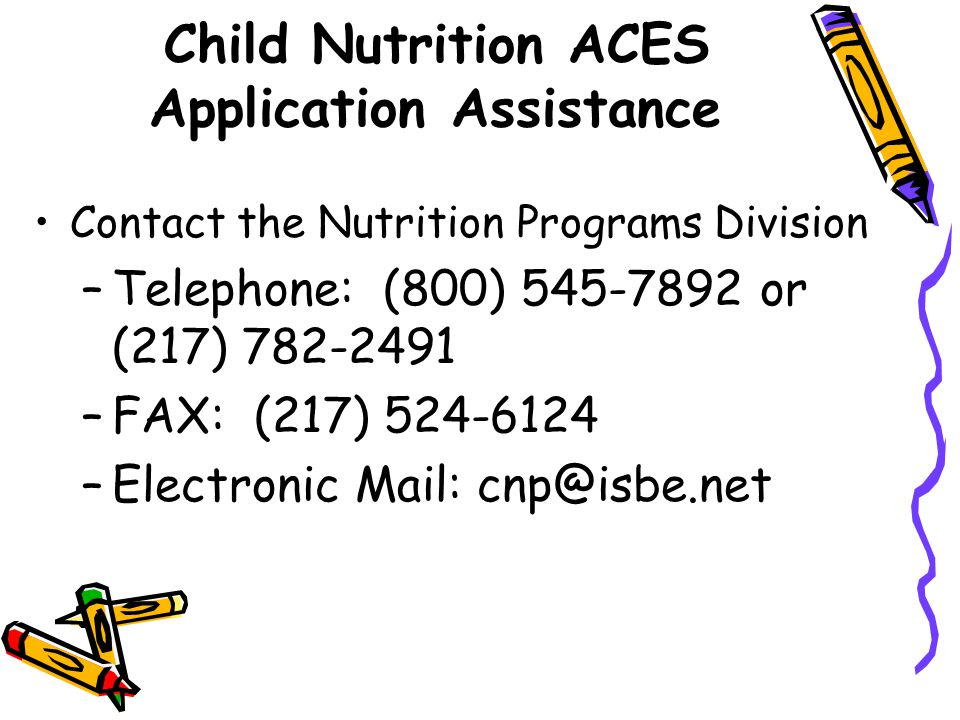 Child Nutrition ACES Application Assistance Contact the Nutrition Programs Division –Telephone: (800) 545-7892 or (217) 782-2491 –FAX: (217) 524-6124 –Electronic Mail: cnp@isbe.net