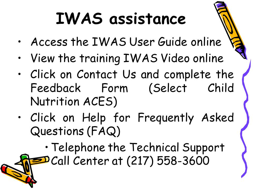 IWAS assistance Access the IWAS User Guide online View the training IWAS Video online Click on Contact Us and complete the Feedback Form (Select Child Nutrition ACES) Click on Help for Frequently Asked Questions (FAQ) Telephone the Technical Support Call Center at (217) 558-3600