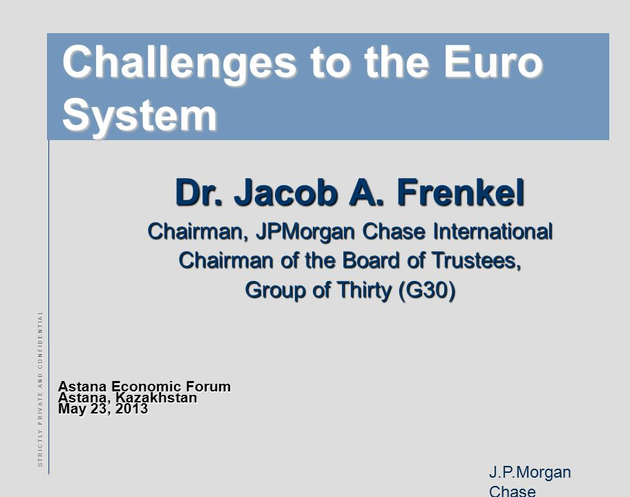 J.P.Morgan Chase S T R I C T L Y P R I V A T E A N D C O N F I D E N T I A L Challenges to the Euro System Astana Economic Forum Astana, Kazakhstan Ma
