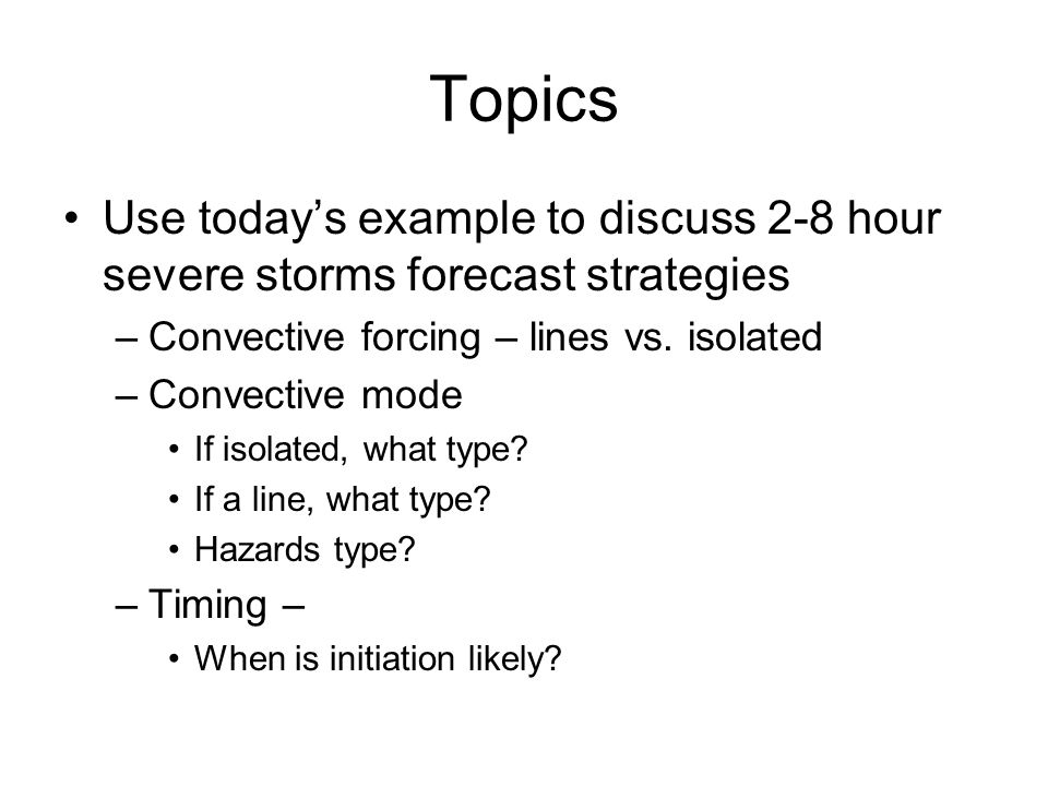 Summary 1.Determine expected convective coverage a.Low coverage implies updraft shear dynamics b.High coverage implies organized multicells, cold pool/shear dynamics in addition to updraft/shear dyamics 2.Then determine your storm type and main hazards a.Many of the parameters can be used for multicell and isolated cell convection b.Hodograph/Skewt analysis is important.