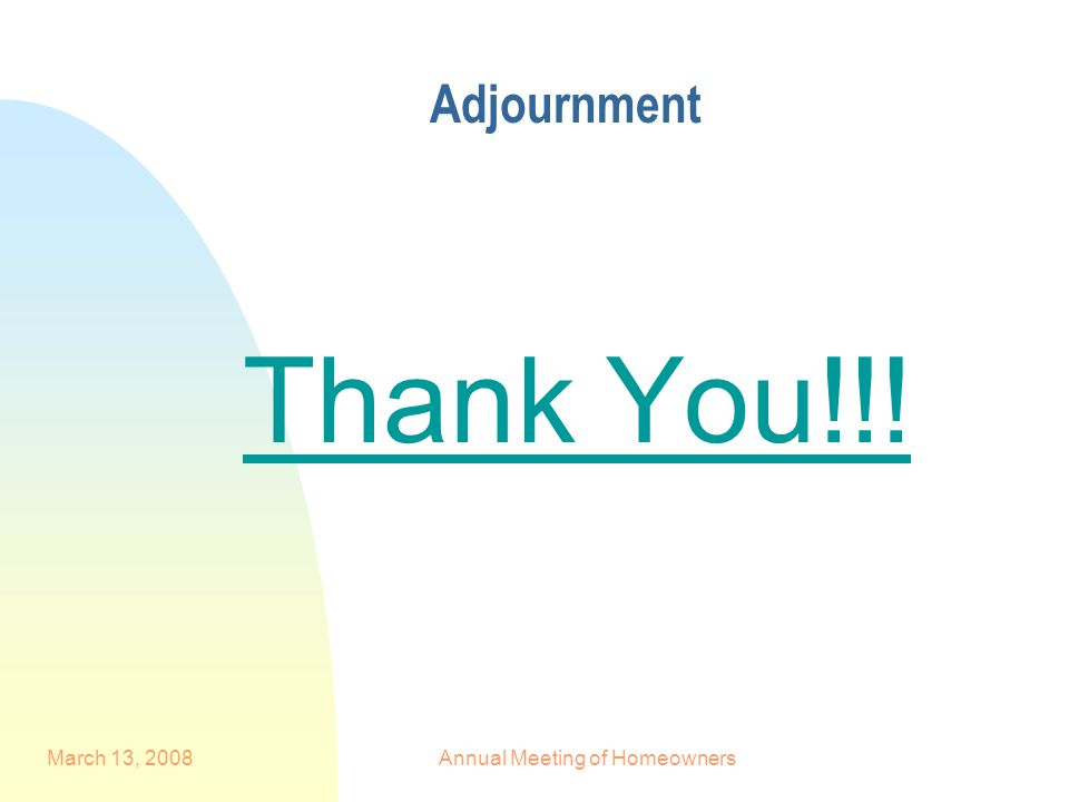 March 13, 2008Annual Meeting of Homeowners Adjournment Thank You!!!