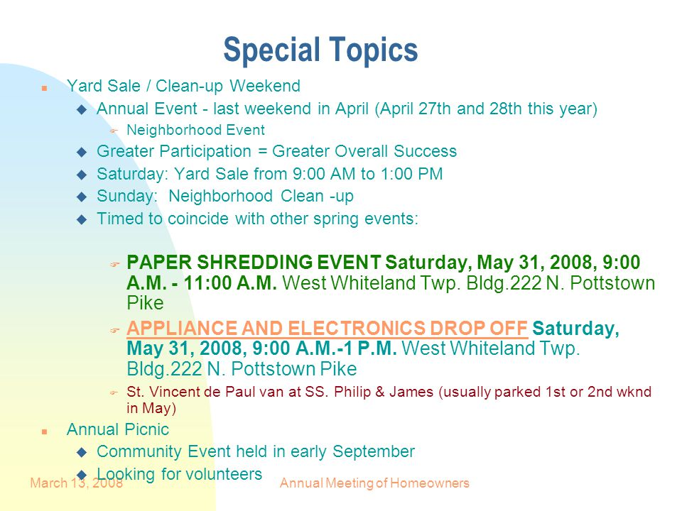 March 13, 2008Annual Meeting of Homeowners Special Topics n Yard Sale / Clean-up Weekend u Annual Event - last weekend in April (April 27th and 28th this year) F Neighborhood Event u Greater Participation = Greater Overall Success u Saturday: Yard Sale from 9:00 AM to 1:00 PM u Sunday: Neighborhood Clean -up u Timed to coincide with other spring events:  PAPER SHREDDING EVENT Saturday, May 31, 2008, 9:00 A.M.