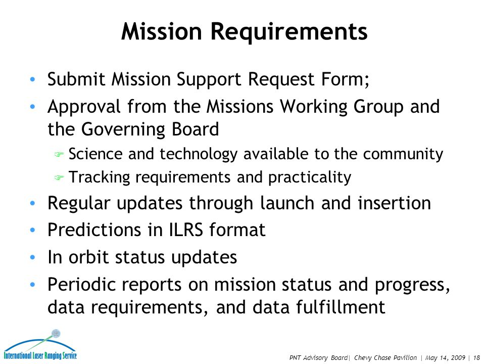 PNT Advisory Board| Chevy Chase Pavilion | May 14, 2009 | 18 Mission Requirements Submit Mission Support Request Form; Approval from the Missions Working Group and the Governing Board F Science and technology available to the community F Tracking requirements and practicality Regular updates through launch and insertion Predictions in ILRS format In orbit status updates Periodic reports on mission status and progress, data requirements, and data fulfillment