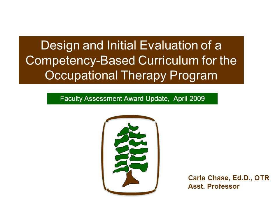 Design and Initial Evaluation of a Competency-Based Curriculum for the Occupational Therapy Program Faculty Assessment Award Update, April 2009 Carla