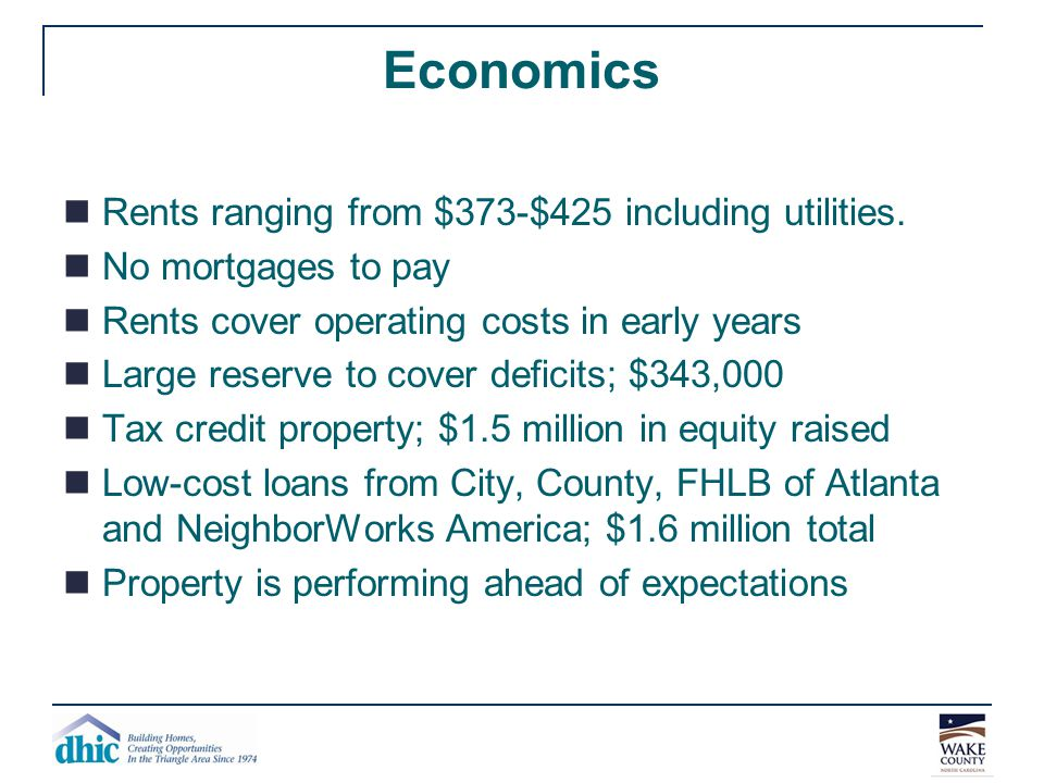 Economics Rents ranging from $373-$425 including utilities. No mortgages to pay Rents cover operating costs in early years Large reserve to cover defi