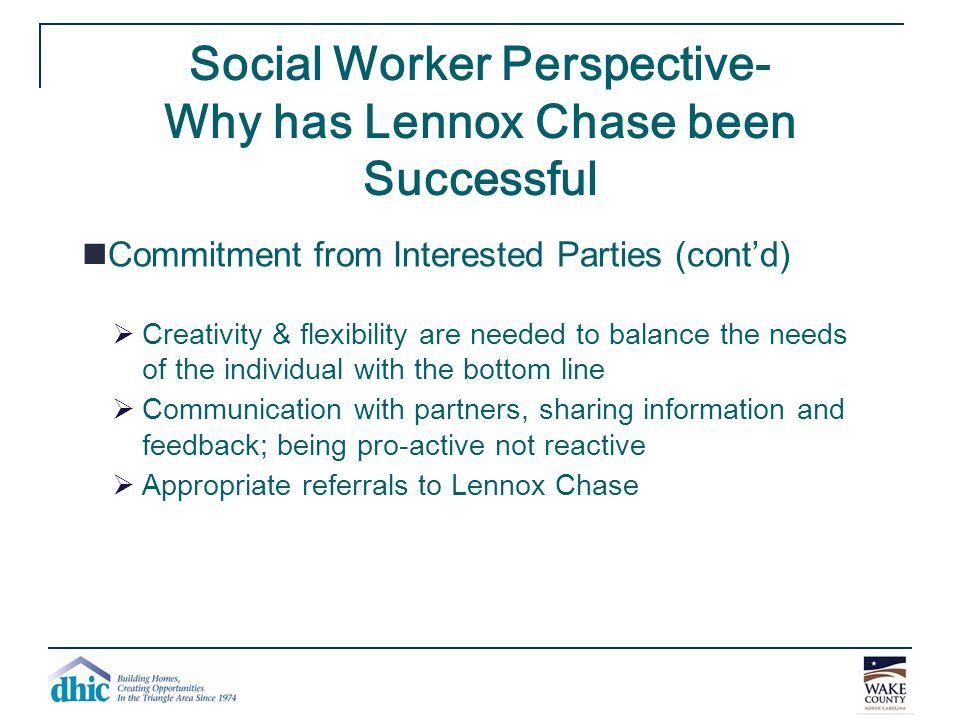 Social Worker Perspective- Why has Lennox Chase been Successful Commitment from Interested Parties (cont'd)  Creativity & flexibility are needed to b