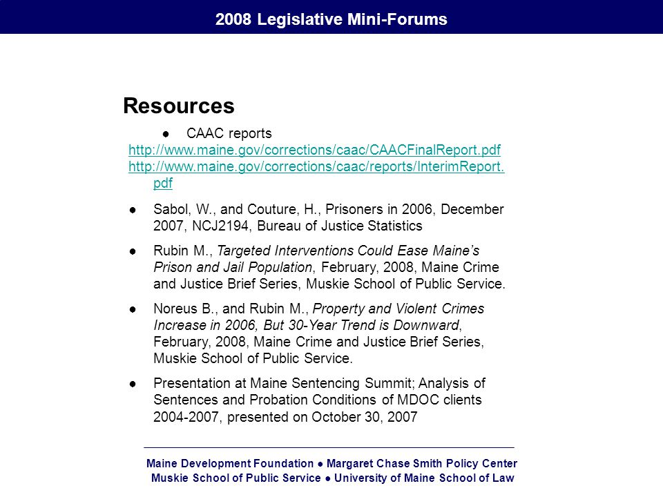 Maine Development Foundation ● Margaret Chase Smith Policy Center Muskie School of Public Service ● University of Maine School of Law 2008 Legislative Mini-Forums Resources ●CAAC reports http://www.maine.gov/corrections/caac/CAACFinalReport.pdf http://www.maine.gov/corrections/caac/reports/InterimReport.