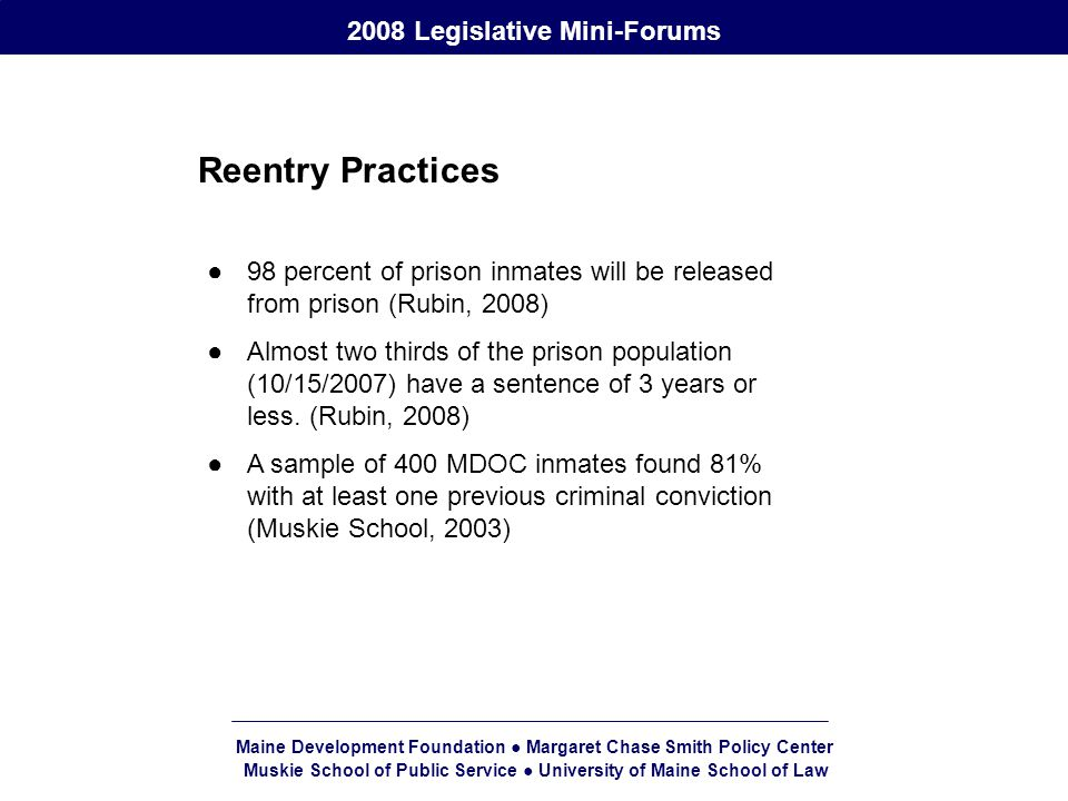 Maine Development Foundation ● Margaret Chase Smith Policy Center Muskie School of Public Service ● University of Maine School of Law 2008 Legislative Mini-Forums Reentry Practices ●98 percent of prison inmates will be released from prison (Rubin, 2008) ●Almost two thirds of the prison population (10/15/2007) have a sentence of 3 years or less.
