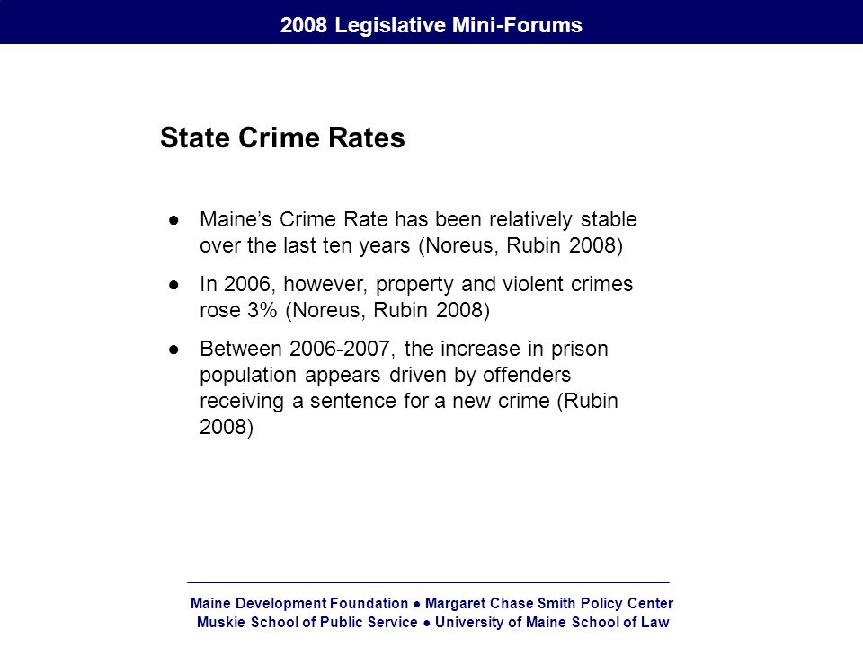 Maine Development Foundation ● Margaret Chase Smith Policy Center Muskie School of Public Service ● University of Maine School of Law 2008 Legislative Mini-Forums State Crime Rates ●Maine's Crime Rate has been relatively stable over the last ten years (Noreus, Rubin 2008) ●In 2006, however, property and violent crimes rose 3% (Noreus, Rubin 2008) ●Between 2006-2007, the increase in prison population appears driven by offenders receiving a sentence for a new crime (Rubin 2008)
