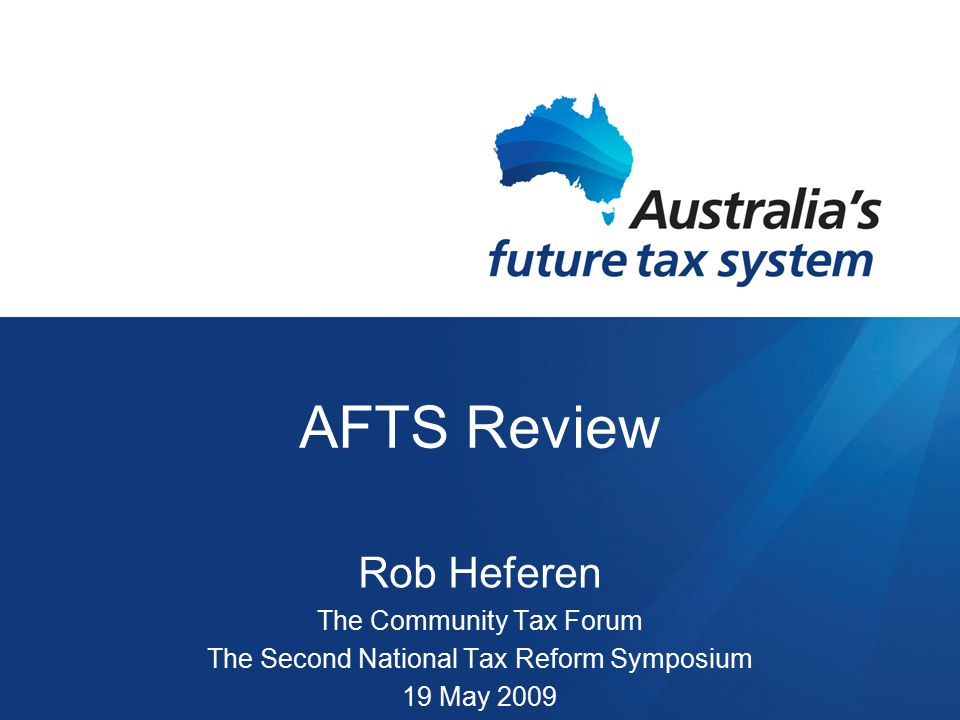 AFTS Review Rob Heferen The Community Tax Forum The Second National Tax Reform Symposium 19 May 2009