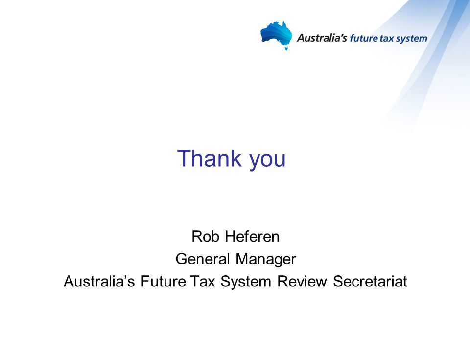 Thank you Rob Heferen General Manager Australia's Future Tax System Review Secretariat