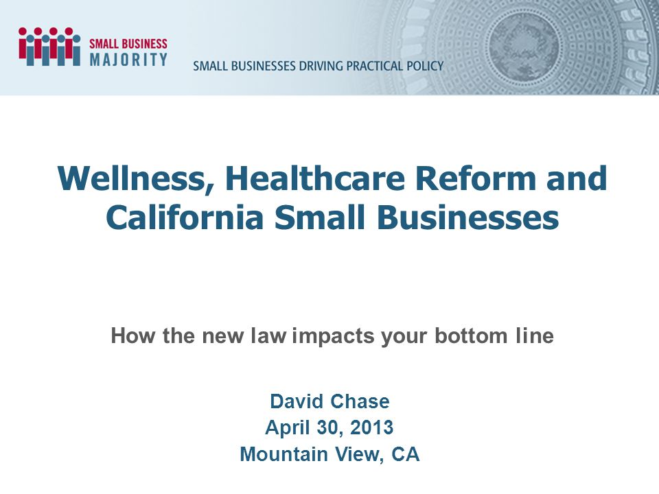 How the new law impacts your bottom line David Chase April 30, 2013 Mountain View, CA Wellness, Healthcare Reform and California Small Businesses