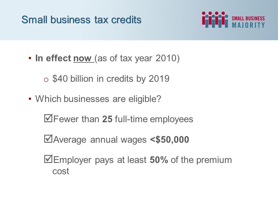 Small business tax credits In effect now (as of tax year 2010) o $40 billion in credits by 2019 Which businesses are eligible?  Fewer than 25 full-ti