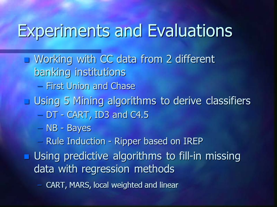 Experiments and Evaluations n Working with CC data from 2 different banking institutions –First Union and Chase n Using 5 Mining algorithms to derive classifiers –DT - CART, ID3 and C4.5 –NB - Bayes –Rule Induction - Ripper based on IREP n Using predictive algorithms to fill-in missing data with regression methods –CART, MARS, local weighted and linear