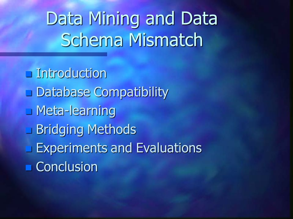 Data Mining and Data Schema Mismatch n Introduction n Database Compatibility n Meta-learning n Bridging Methods n Experiments and Evaluations n Conclusion