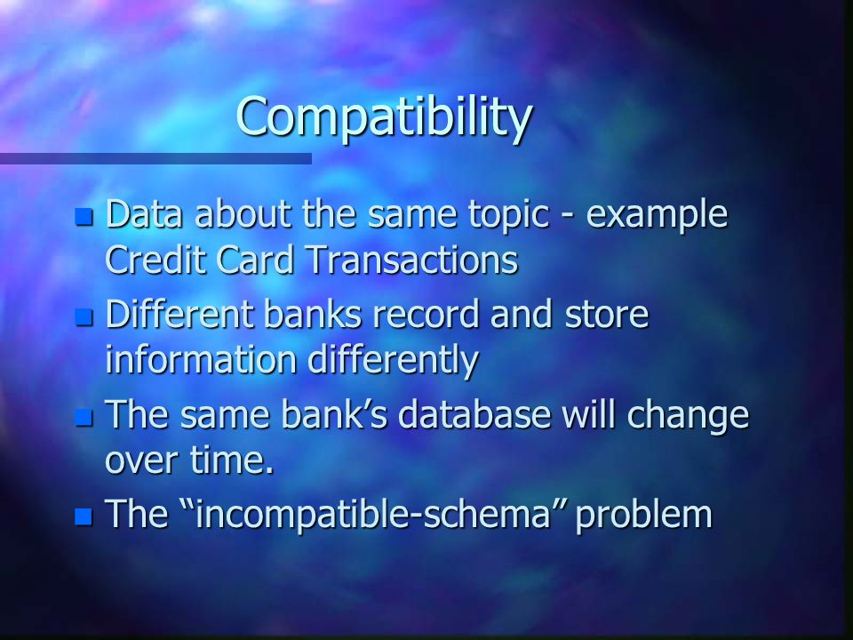 Compatibility n Data about the same topic - example Credit Card Transactions n Different banks record and store information differently n The same bank's database will change over time.