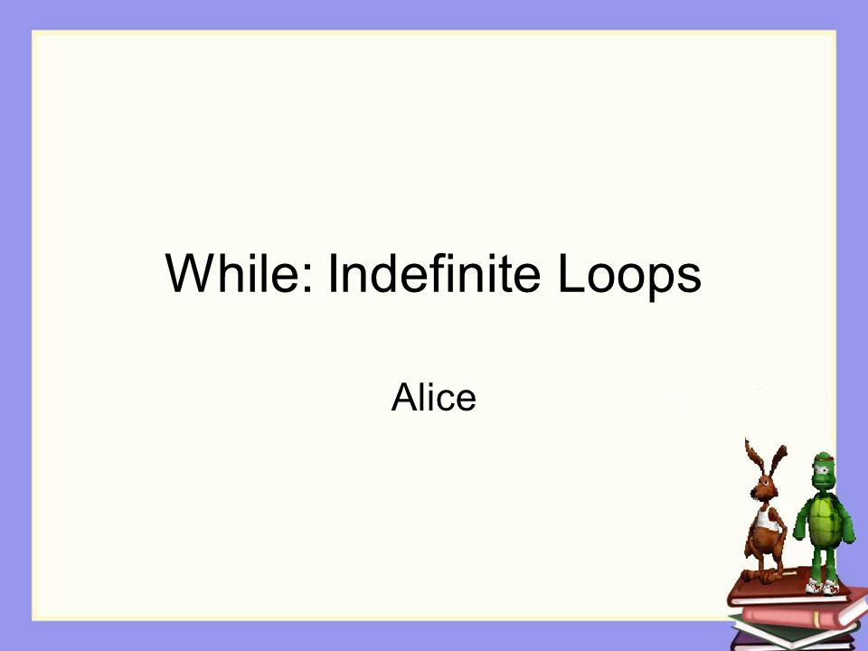 While: Indefinite Loops Alice