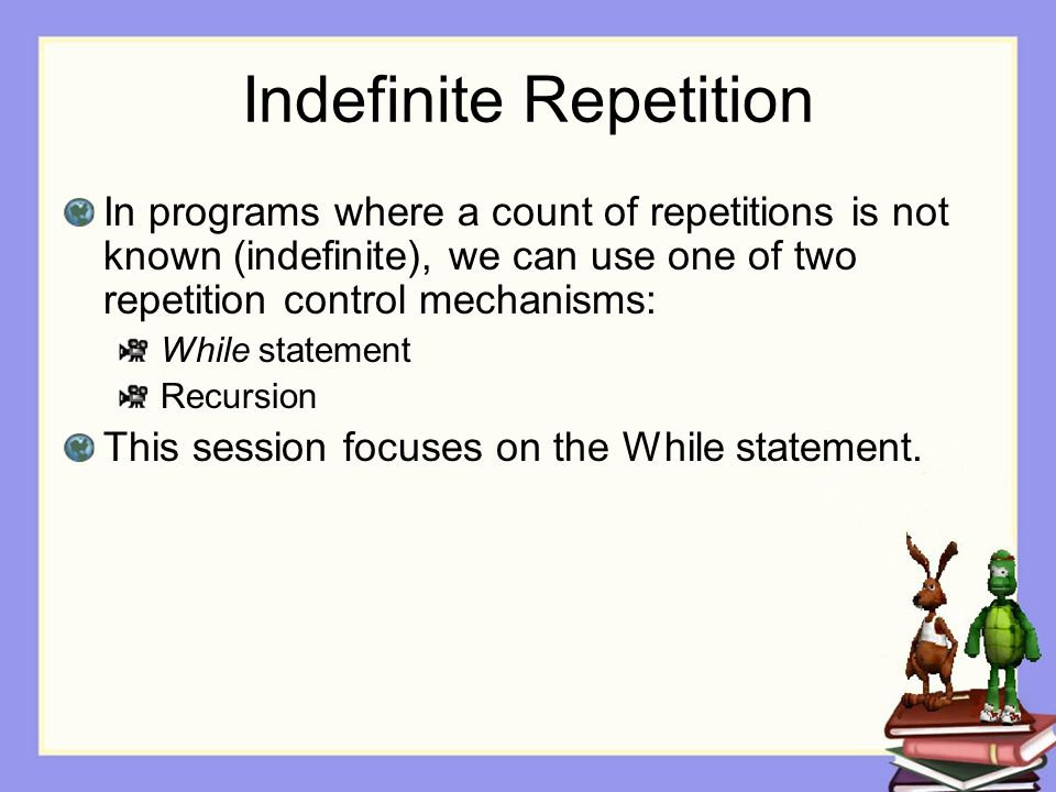 Indefinite Repetition In programs where a count of repetitions is not known (indefinite), we can use one of two repetition control mechanisms: While statement Recursion This session focuses on the While statement.