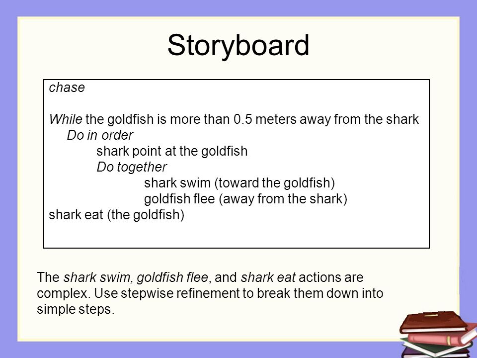Storyboard chase While the goldfish is more than 0.5 meters away from the shark Do in order shark point at the goldfish Do together shark swim (toward the goldfish) goldfish flee (away from the shark) shark eat (the goldfish) The shark swim, goldfish flee, and shark eat actions are complex.