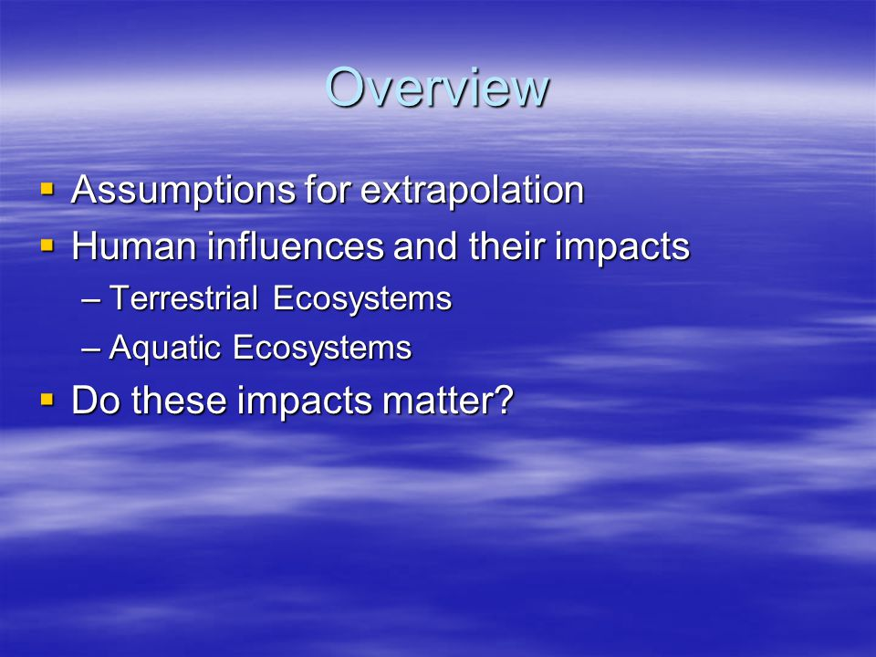 Overview  Assumptions for extrapolation  Human influences and their impacts –Terrestrial Ecosystems –Aquatic Ecosystems  Do these impacts matter?